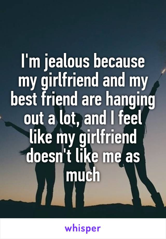 I'm jealous because my girlfriend and my best friend are hanging out a lot, and I feel like my girlfriend doesn't like me as much