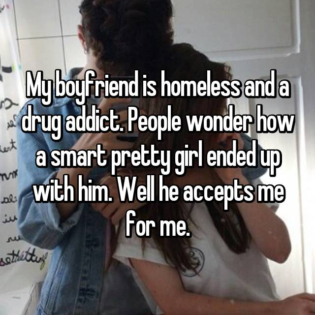 My boyfriend is homeless and a drug addict. People wonder how a smart pretty girl ended up with him. Well he accepts me for me.
