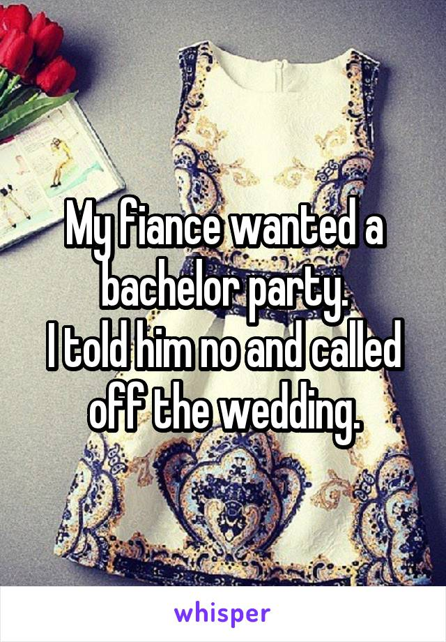 My fiance wanted a bachelor party. I told him no and called off the wedding.