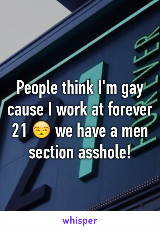 People think I'm gay cause I work at forever 21 😒 we have a men section asshole!