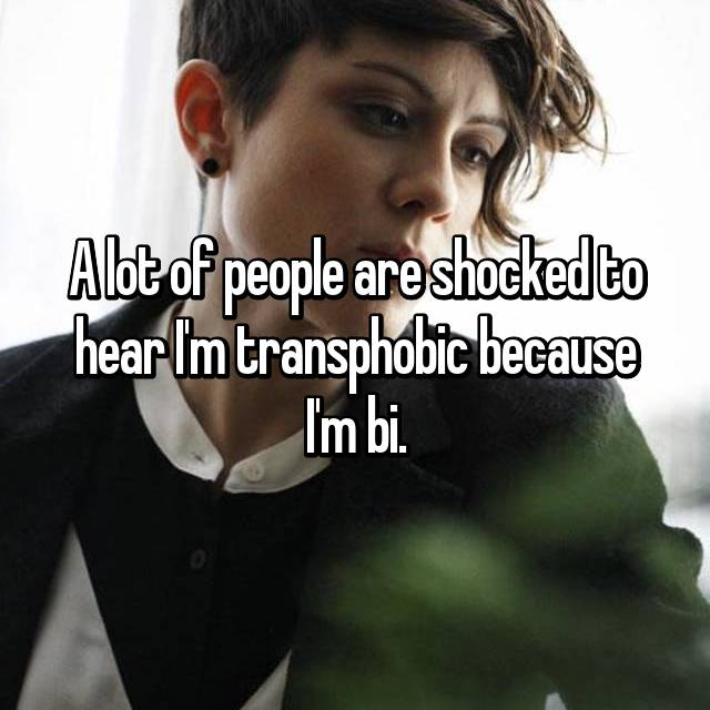 A lot of people are shocked to hear I'm transphobic because I'm bi.