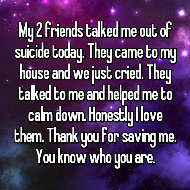 My 2 friends talked me out of suicide today. They came to my house and we just cried. They talked to me and helped me to calm down. Honestly I love them. Thank you for saving me. You know who you are.