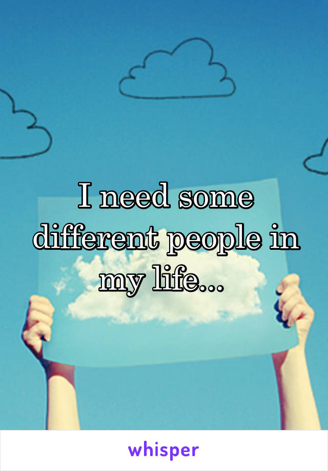 I need some different people in my life...