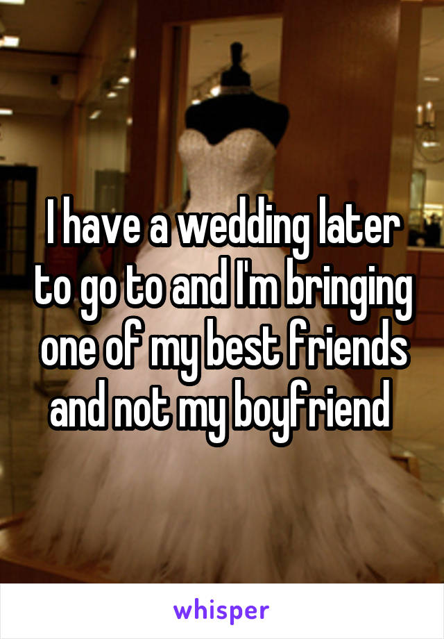 I have a wedding later to go to and I'm bringing one of my best friends and not my boyfriend