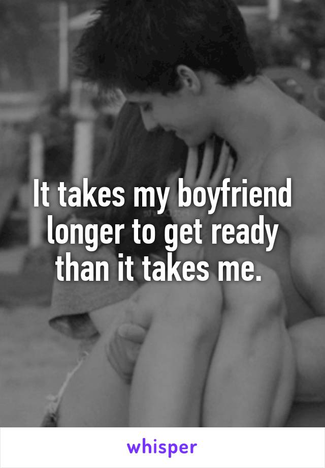 It takes my boyfriend longer to get ready than it takes me.