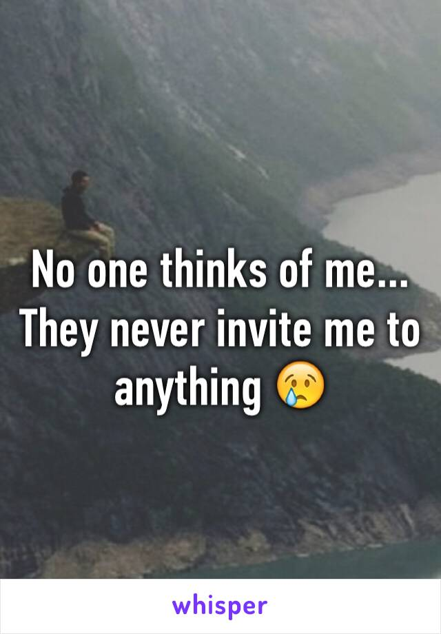 No one thinks of me... They never invite me to anything 😢