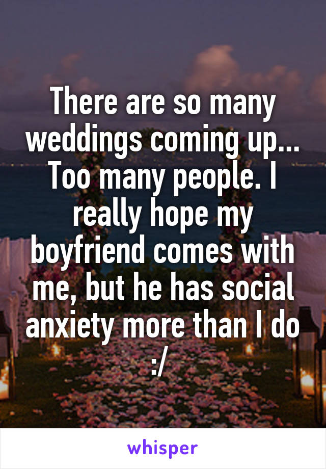 There are so many weddings coming up... Too many people. I really hope my boyfriend comes with me, but he has social anxiety more than I do :/