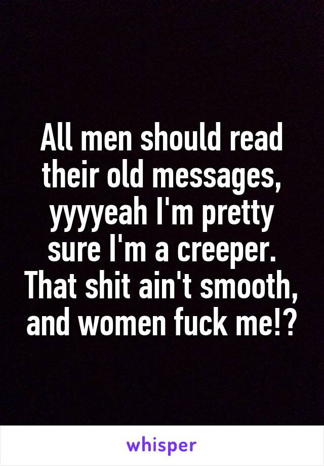 All men should read their old messages, yyyyeah I'm pretty sure I'm a creeper. That shit ain't smooth, and women fuck me!?