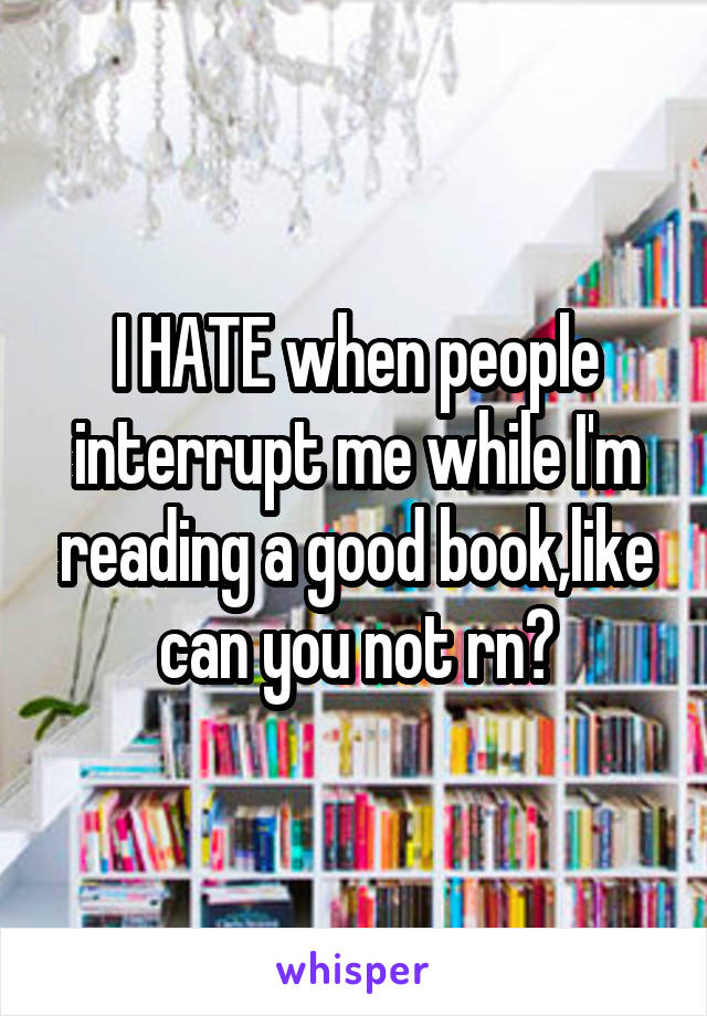 I HATE when people interrupt me while I'm reading a good book,like can you not rn?