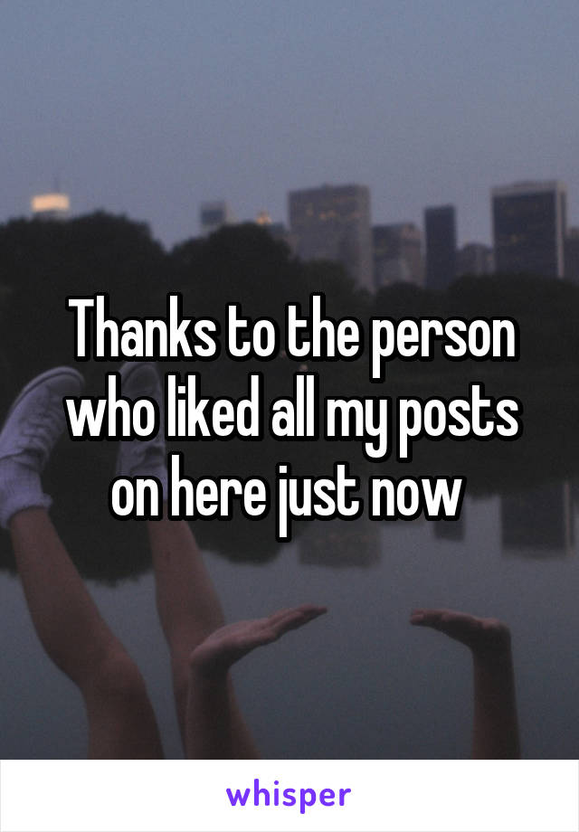 Thanks to the person who liked all my posts on here just now
