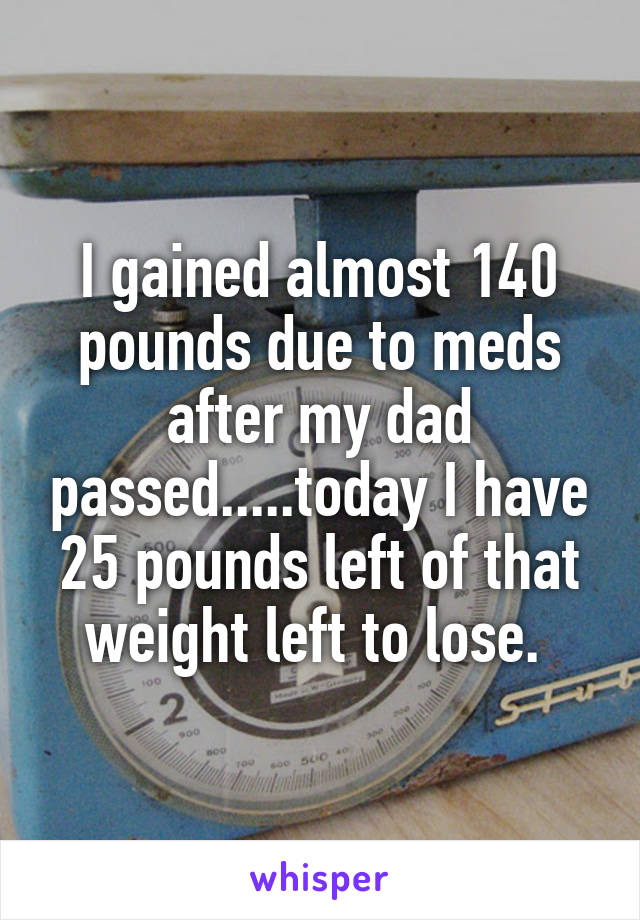 I gained almost 140 pounds due to meds after my dad passed.....today I have 25 pounds left of that weight left to lose.
