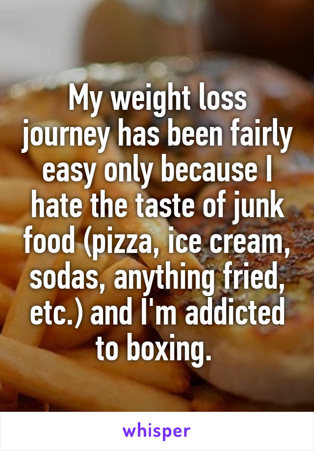 My weight loss journey has been fairly easy only because I hate the taste of junk food (pizza, ice cream, sodas, anything fried, etc.) and I'm addicted to boxing.