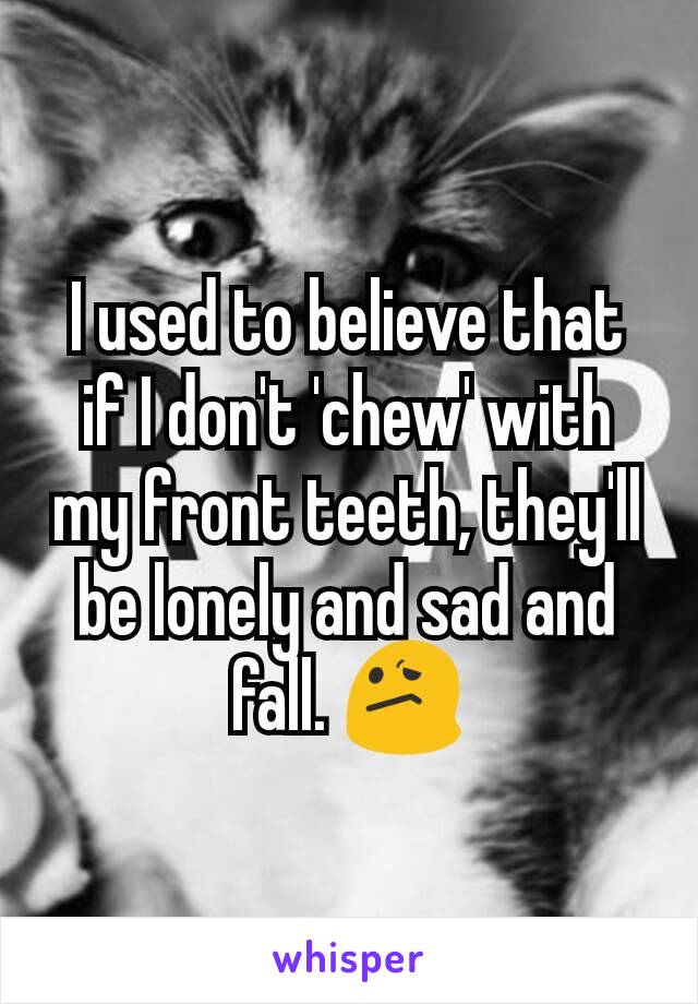 I used to believe that if I don't 'chew' with my front teeth, they'll be lonely and sad and fall. 😕