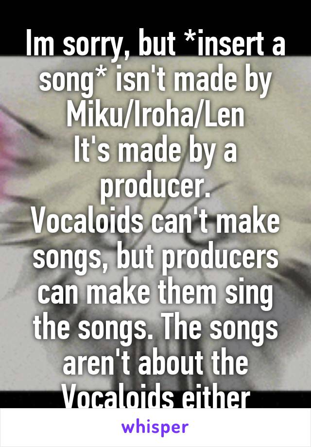 Im sorry, but *insert a song* isn't made by Miku/Iroha/Len It's made by a producer. Vocaloids can't make songs, but producers can make them sing the songs. The songs aren't about the Vocaloids either