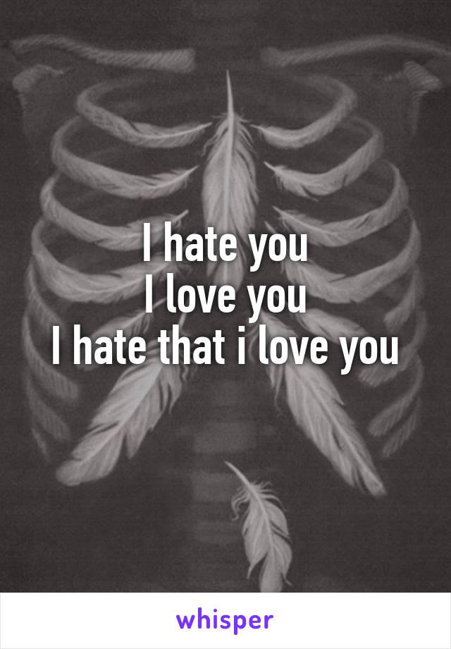 I hate you I love you I hate that i love you