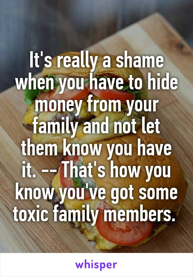 It's really a shame when you have to hide money from your family and not let them know you have it. -- That's how you know you've got some toxic family members.