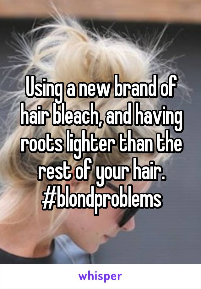 Using a new brand of hair bleach, and having roots lighter than the rest of your hair. #blondproblems
