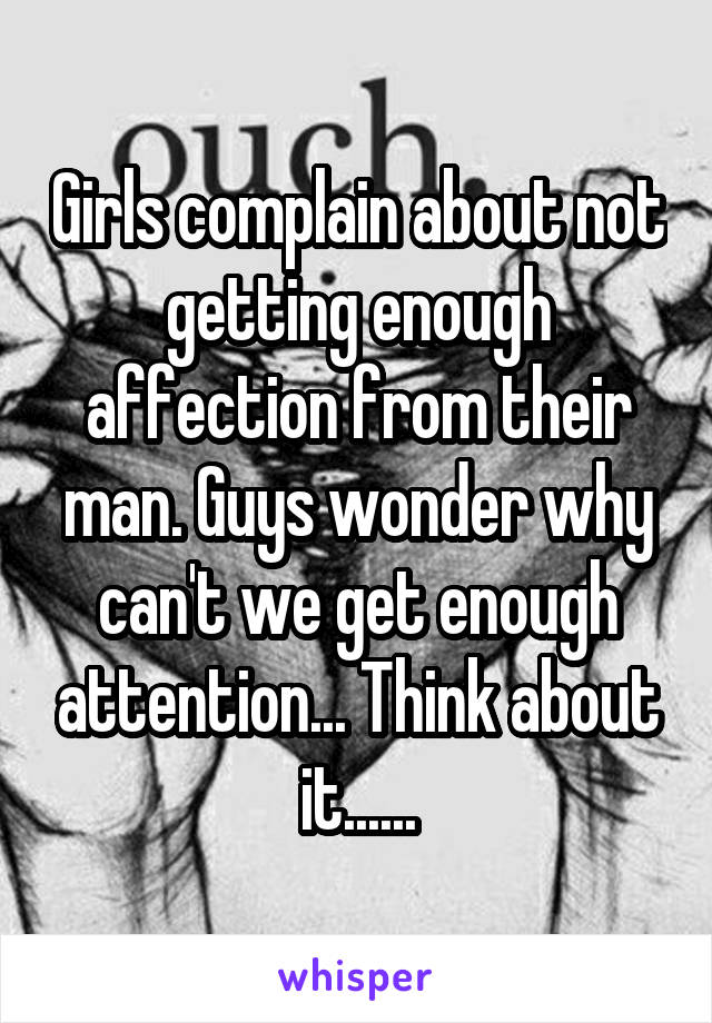 Girls complain about not getting enough affection from their man. Guys wonder why can't we get enough attention... Think about it......