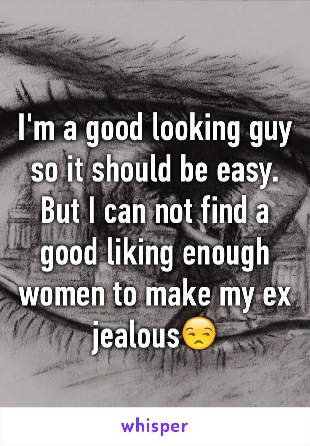 I'm a good looking guy so it should be easy. But I can not find a good liking enough women to make my ex jealous😒
