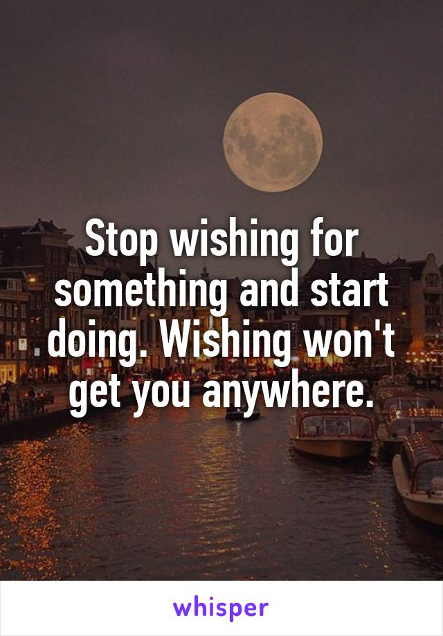 Stop wishing for something and start doing. Wishing won't get you anywhere.