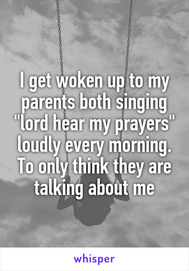 """I get woken up to my parents both singing """"lord hear my prayers"""" loudly every morning. To only think they are talking about me"""