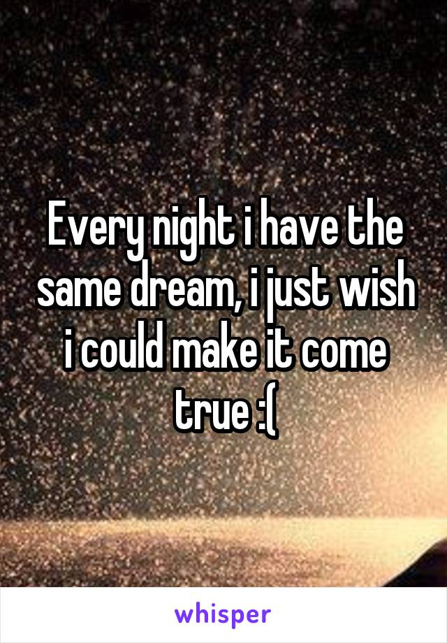 Every night i have the same dream, i just wish i could make it come true :(