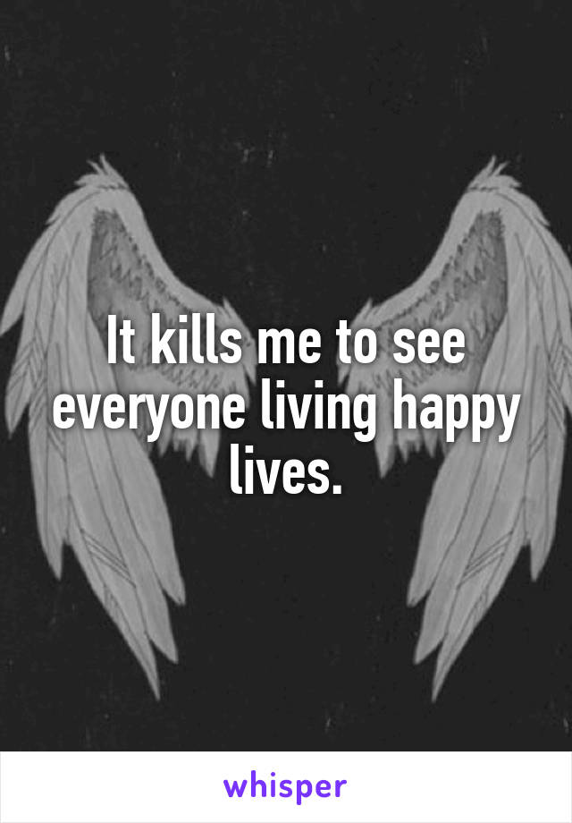 It kills me to see everyone living happy lives.