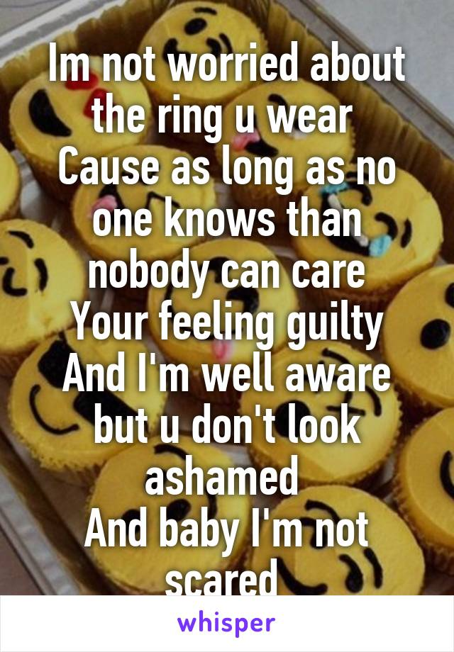 Im not worried about the ring u wear  Cause as long as no one knows than nobody can care Your feeling guilty And I'm well aware but u don't look ashamed  And baby I'm not scared