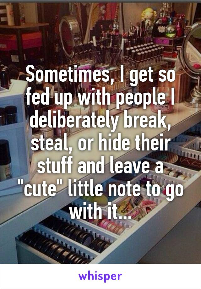 """Sometimes, I get so fed up with people I deliberately break, steal, or hide their stuff and leave a """"cute"""" little note to go with it..."""