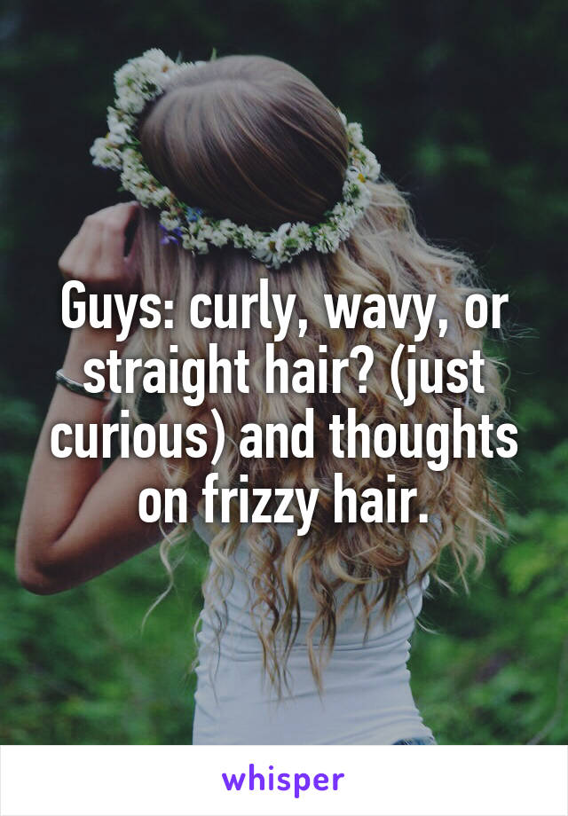 Guys: curly, wavy, or straight hair? (just curious) and thoughts on frizzy hair.