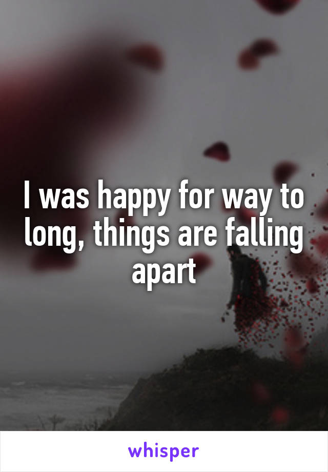 I was happy for way to long, things are falling apart