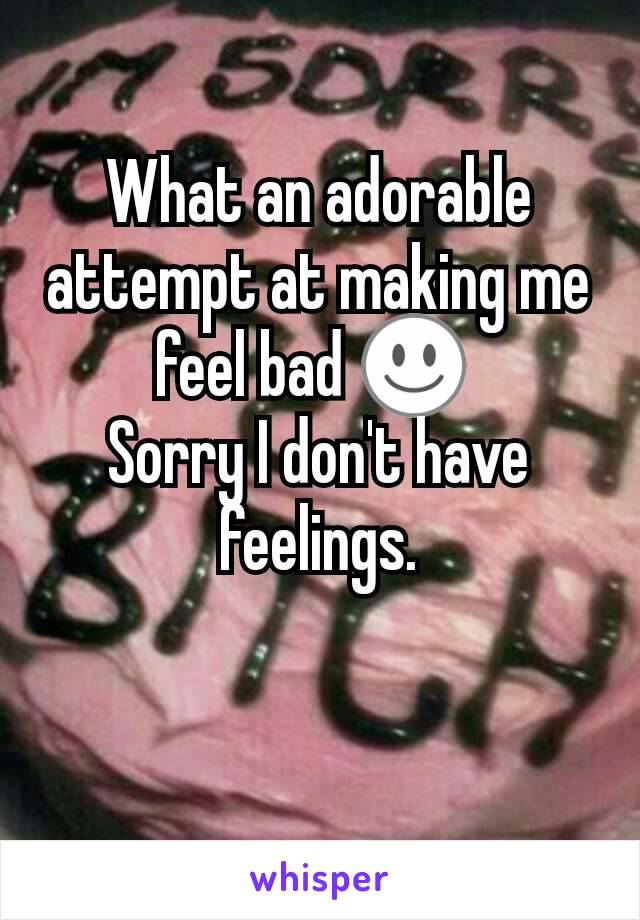 What an adorable attempt at making me feel bad ☺  Sorry I don't have feelings.