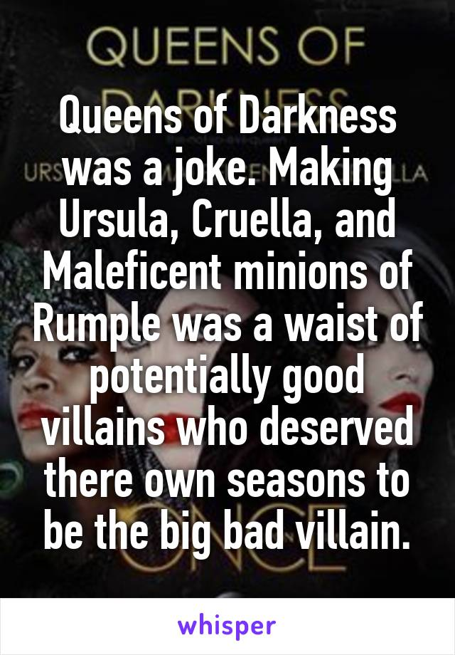 Queens of Darkness was a joke. Making Ursula, Cruella, and Maleficent minions of Rumple was a waist of potentially good villains who deserved there own seasons to be the big bad villain.