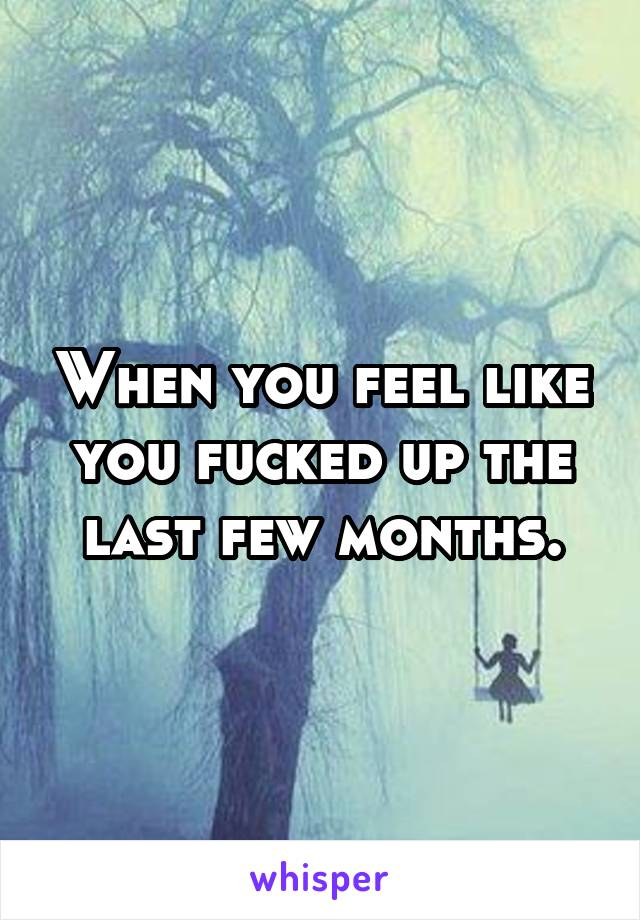 When you feel like you fucked up the last few months.
