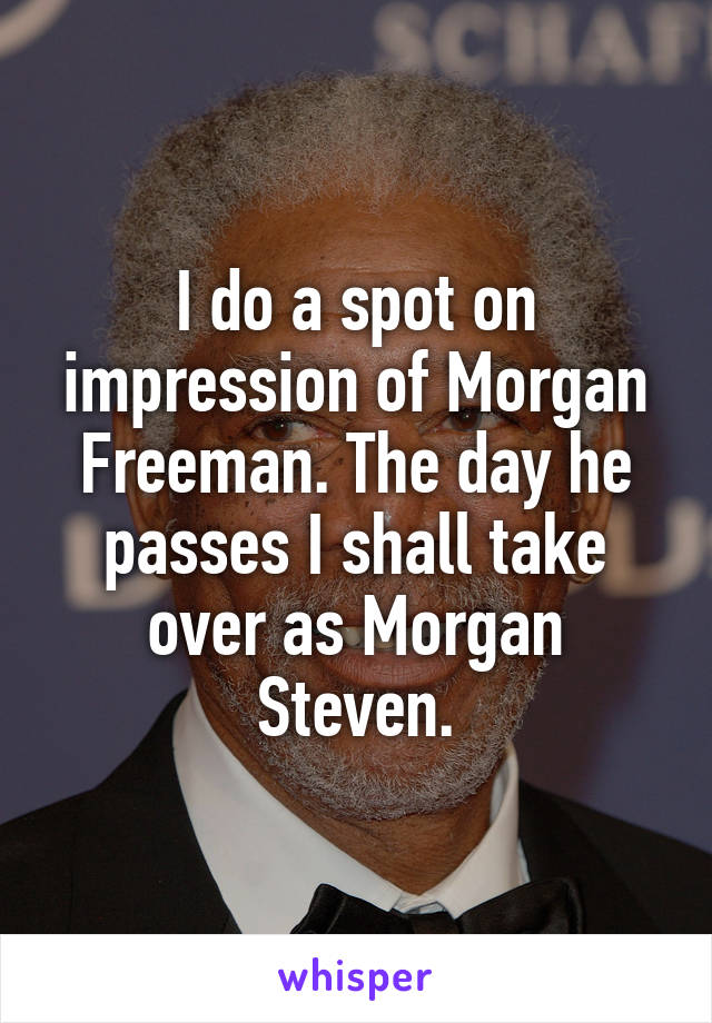 I do a spot on impression of Morgan Freeman. The day he passes I shall take over as Morgan Steven.
