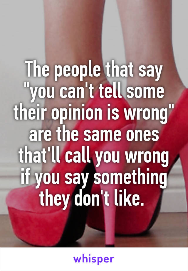 """The people that say """"you can't tell some their opinion is wrong"""" are the same ones that'll call you wrong if you say something they don't like."""