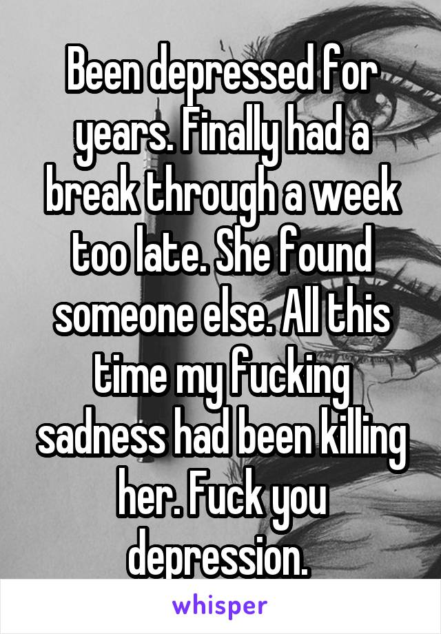 Been depressed for years. Finally had a break through a week too late. She found someone else. All this time my fucking sadness had been killing her. Fuck you depression.