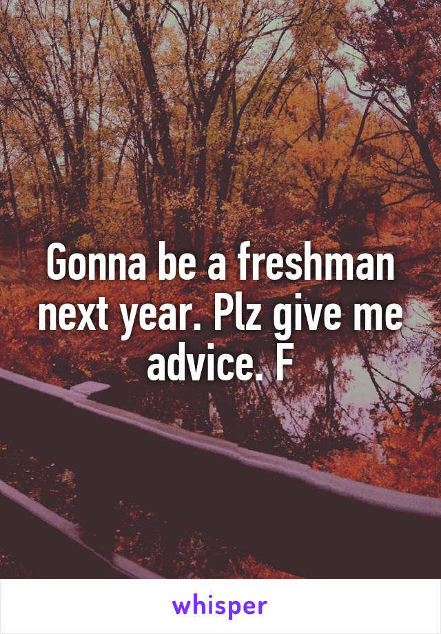 Gonna be a freshman next year. Plz give me advice. F