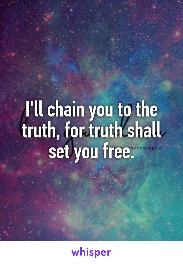I'll chain you to the truth, for truth shall set you free.