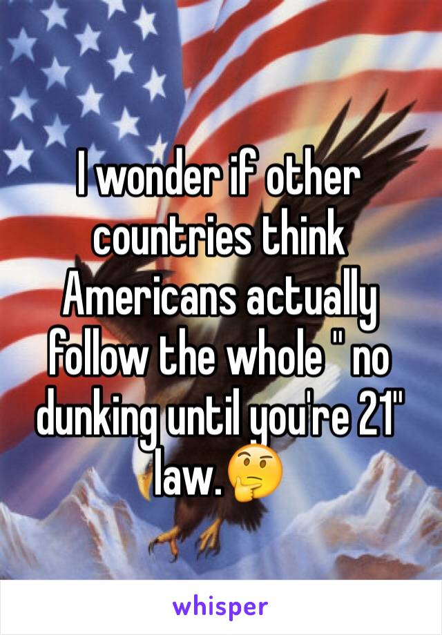 "I wonder if other countries think Americans actually follow the whole "" no dunking until you're 21"" law.🤔"