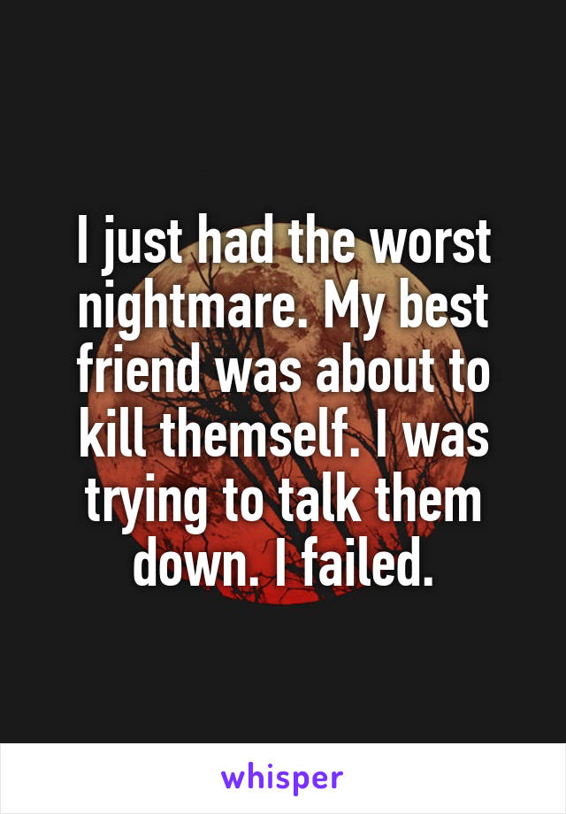 I just had the worst nightmare. My best friend was about to kill themself. I was trying to talk them down. I failed.