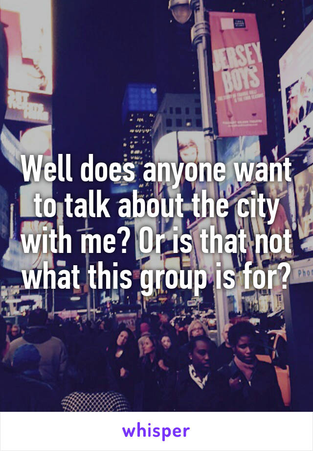 Well does anyone want to talk about the city with me? Or is that not what this group is for?