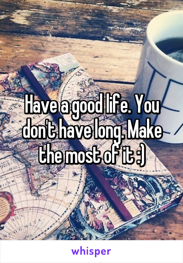 Have a good life. You don't have long. Make the most of it :)