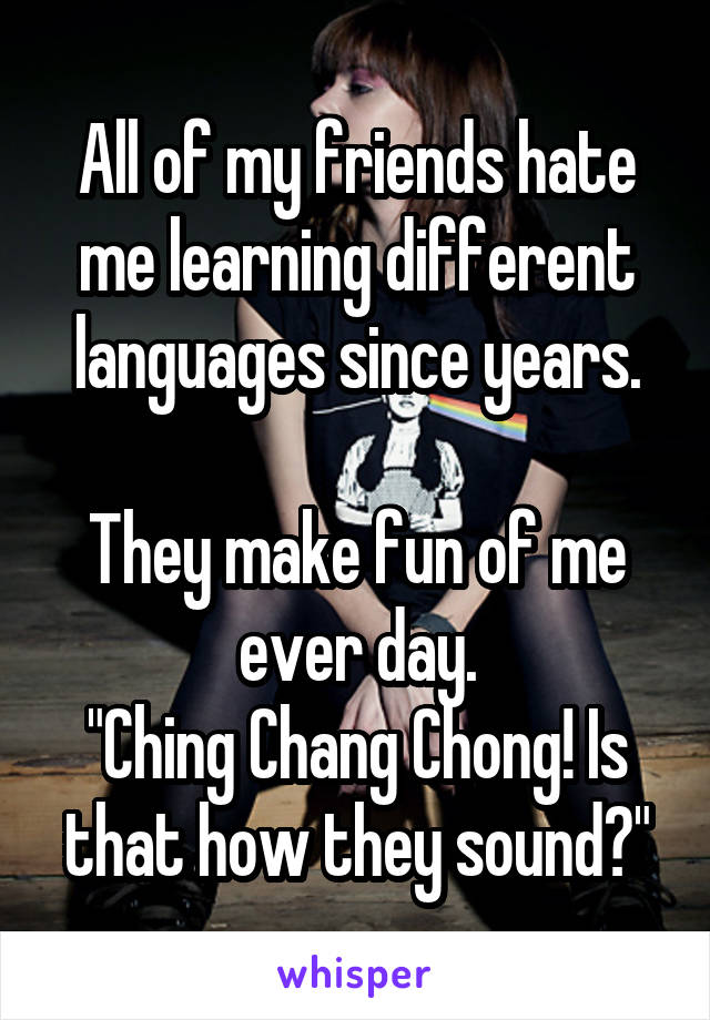 """All of my friends hate me learning different languages since years.  They make fun of me ever day. """"Ching Chang Chong! Is that how they sound?"""""""