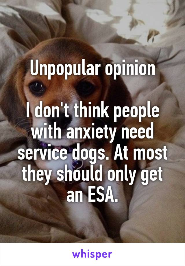 Unpopular opinion  I don't think people with anxiety need service dogs. At most they should only get an ESA.