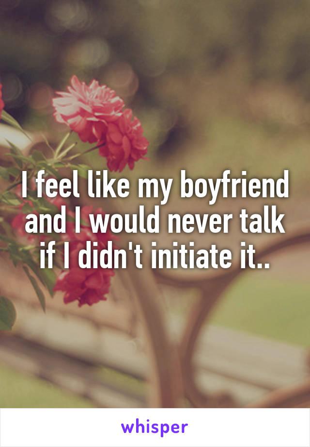 I feel like my boyfriend and I would never talk if I didn't initiate it..