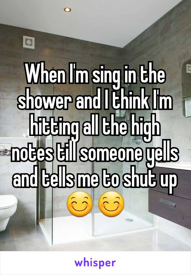 When I'm sing in the shower and I think I'm hitting all the high notes till someone yells and tells me to shut up 😊😊