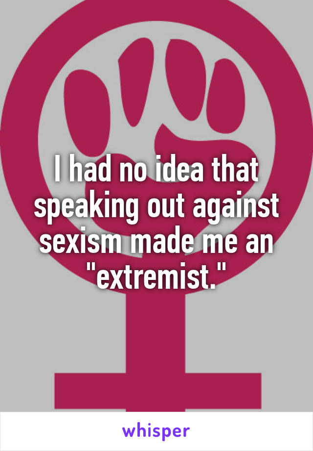 """I had no idea that speaking out against sexism made me an """"extremist."""""""