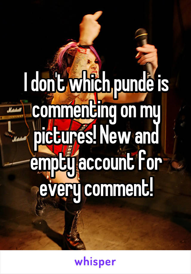 I don't which punde is commenting on my pictures! New and empty account for every comment!