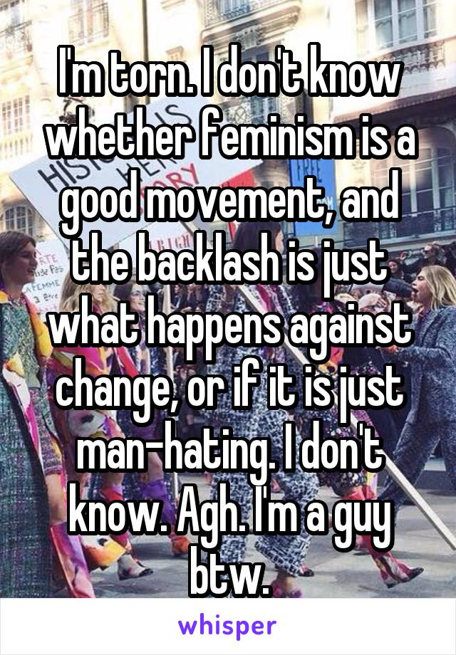 I'm torn. I don't know whether feminism is a good movement, and the backlash is just what happens against change, or if it is just man-hating. I don't know. Agh. I'm a guy btw.